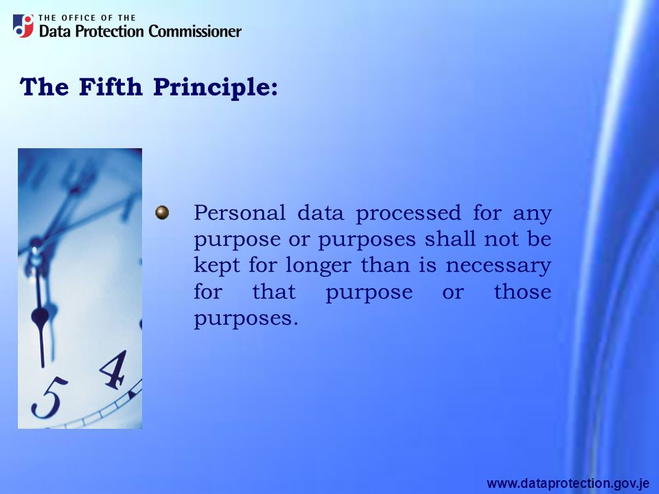 www.dataprotection.gov.je The Fifth Principle: Personal data processed for any purpose or purposes shall not be kept for longer than is necessary for that purpose or those purposes.