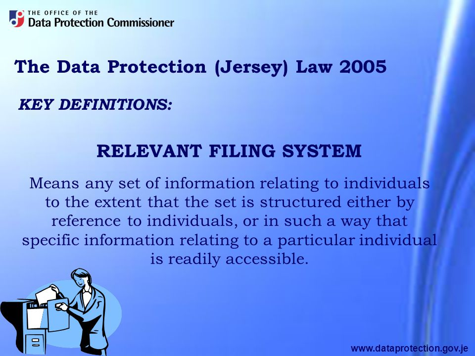 www.dataprotection.gov.je The Data Protection (Jersey) Law 2005 KEY DEFINITIONS: Means any set of information relating to individuals to the extent that the set is structured either by reference to individuals, or in such a way that specific information relating to a particular individual is readily accessible.