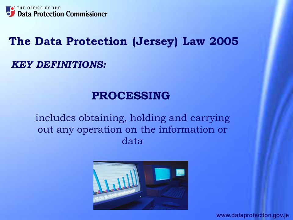 www.dataprotection.gov.je The Data Protection (Jersey) Law 2005 includes obtaining, holding and carrying out any operation on the information or data KEY DEFINITIONS: PROCESSING