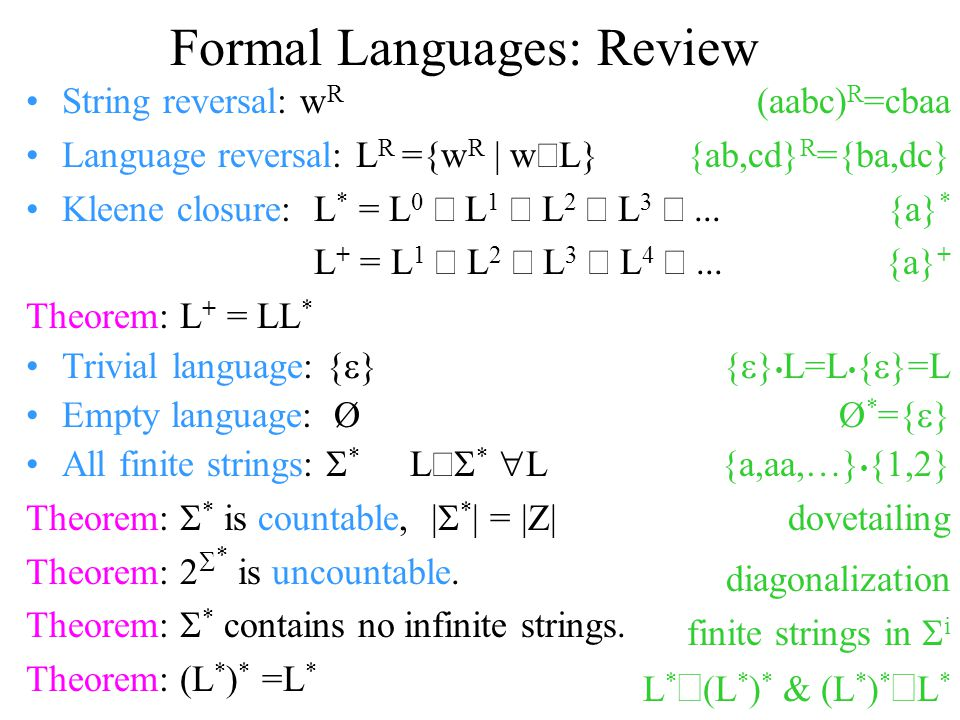 Formal Languages: Review String reversal: w R Language reversal: L R ={w R | w  L} Kleene closure:L * = L 0  L 1  L 2  L 3 ...