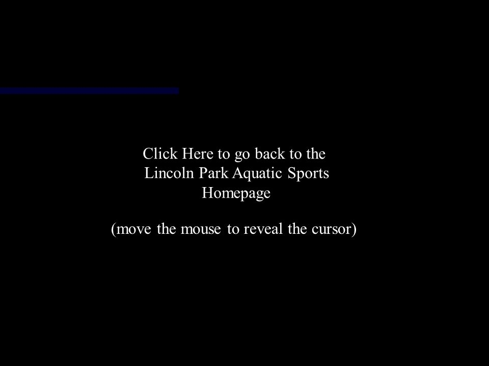 Click Here to go back to the Lincoln Park Aquatic Sports Homepage (move the mouse to reveal the cursor)