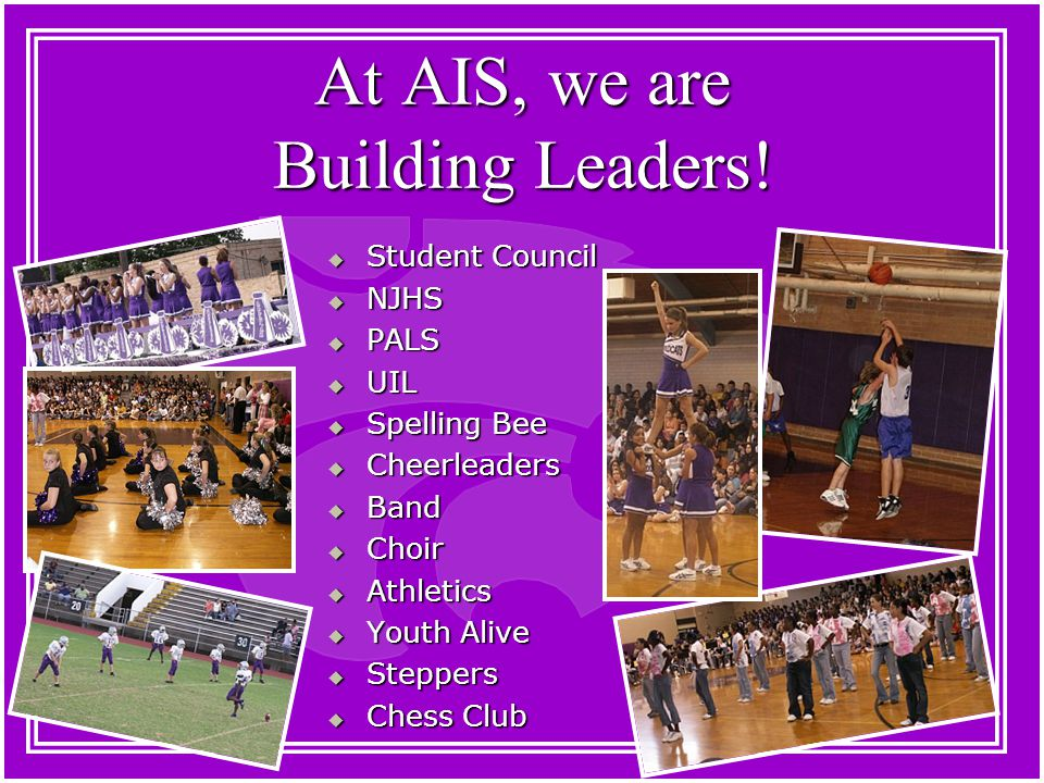 At AIS, we are Building Leaders!  Student Council  NJHS  PALS  UIL  Spelling Bee  Cheerleaders  Band  Choir  Athletics  Youth Alive  Steppe
