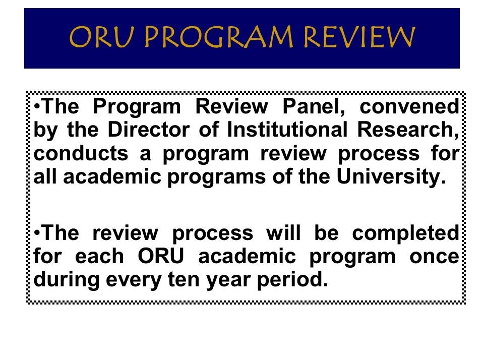 ORU PROGRAM REVIEW The Program Review Panel, convened by the Director of Institutional Research, conducts a program review process for all academic pr