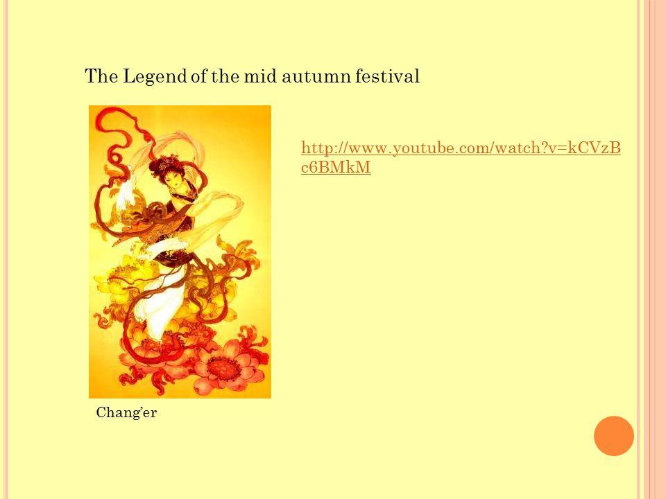 The Legend of the mid autumn festival http://www.youtube.com/watch v=kCVzB c6BMkM Chang'er