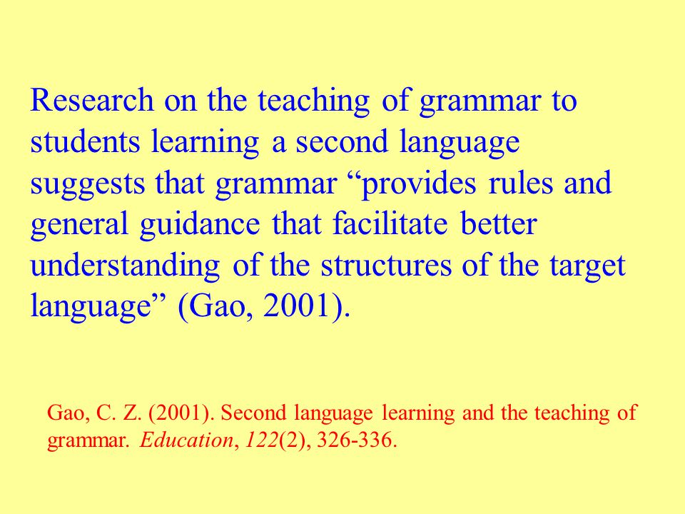 Research on the teaching of grammar to students learning a second language suggests that grammar provides rules and general guidance that facilitate better understanding of the structures of the target language (Gao, 2001).