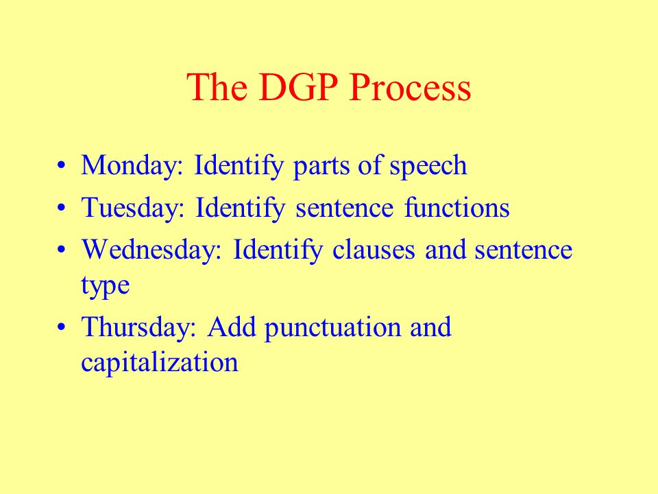 The DGP Process Monday: Identify parts of speech Tuesday: Identify sentence functions Wednesday: Identify clauses and sentence type Thursday: Add punctuation and capitalization