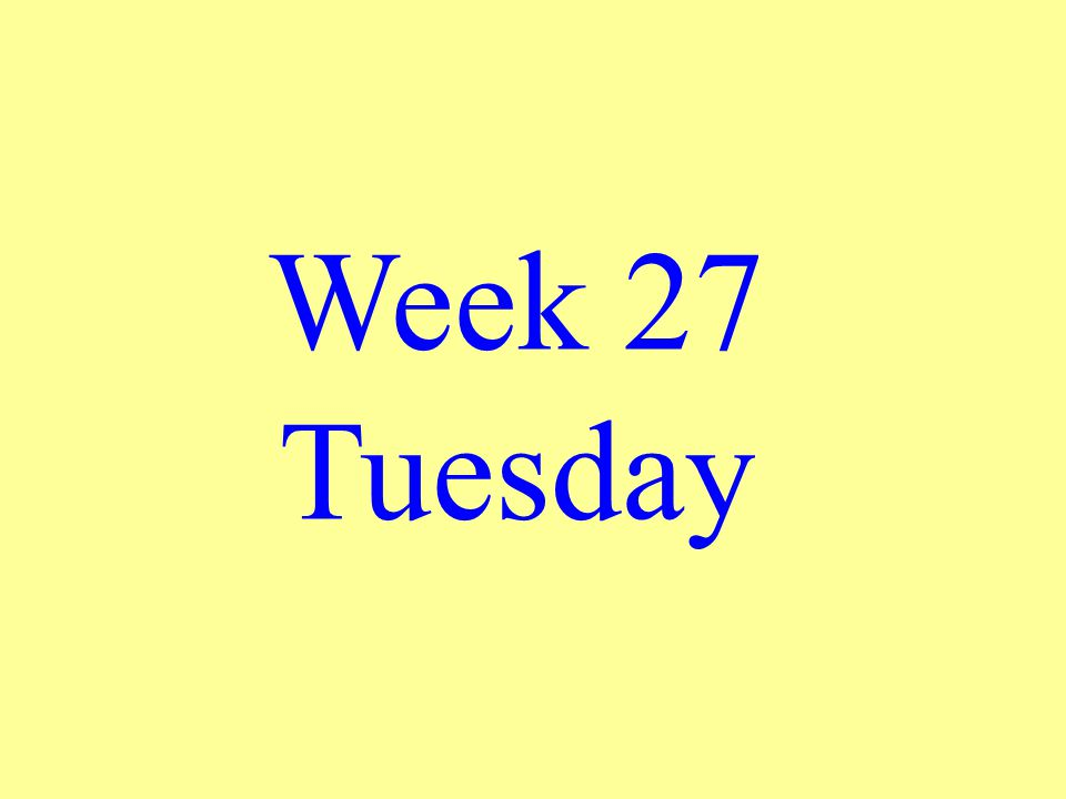 Week 27 Tuesday