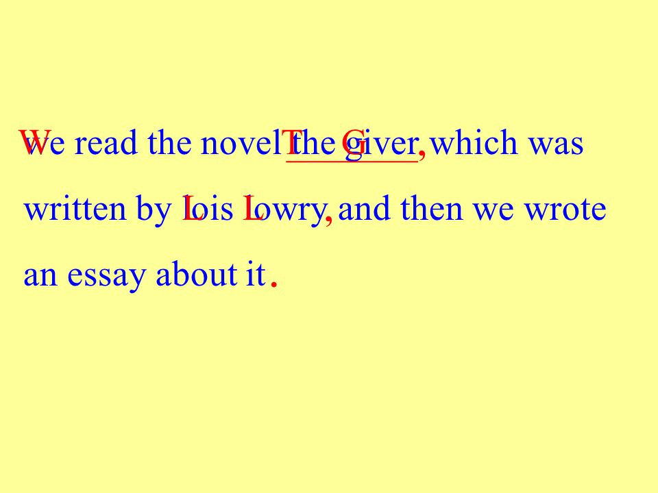 we read the novel the giver which was written by lois lowry and then we wrote an essay about it WTG LL ________,,.
