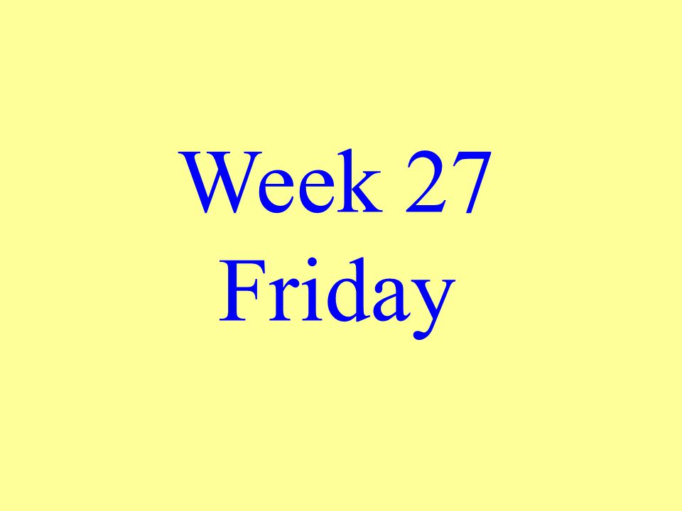Week 27 Friday