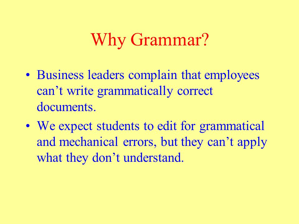 Why Grammar. Business leaders complain that employees can't write grammatically correct documents.