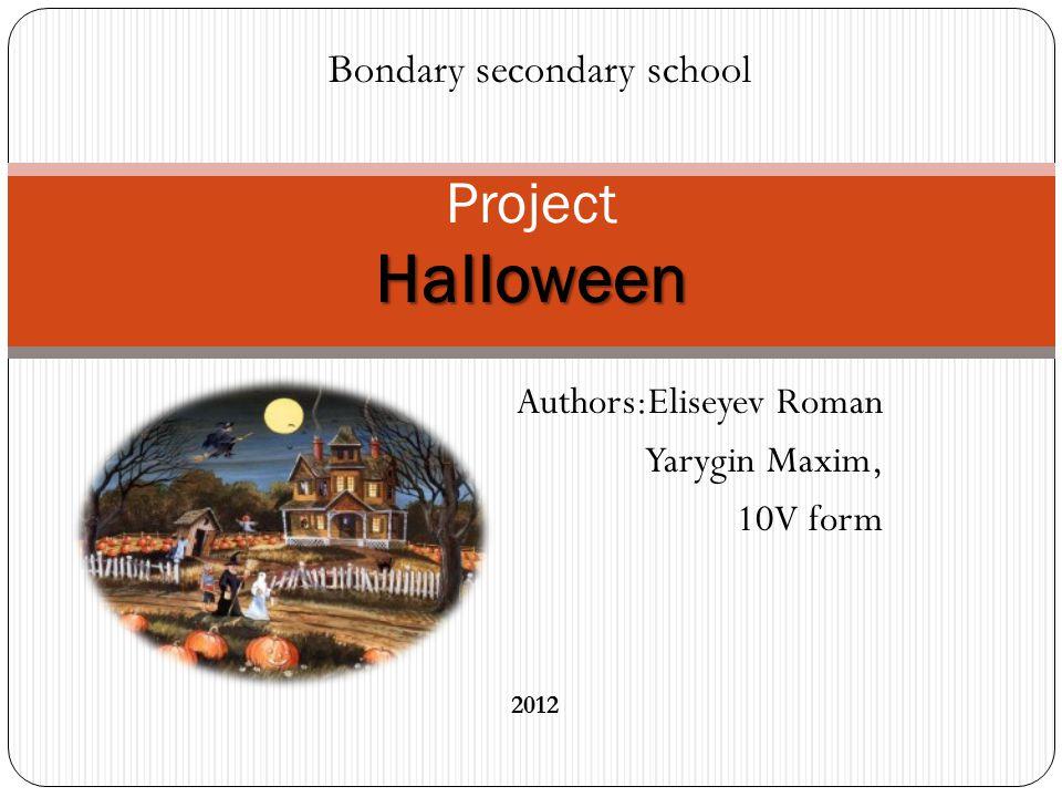 Authors:Eliseyev Roman Yarygin Maxim, 10V form Halloween Project Halloween Bondary secondary school 2012