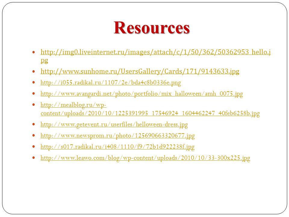 Resources http://img0.liveinternet.ru/images/attach/c/1/50/362/50362953_hello.j pg http://img0.liveinternet.ru/images/attach/c/1/50/362/50362953_hello.j pg http://www.sunhome.ru/UsersGallery/Cards/171/9143633.jpg http://i055.radikal.ru/1107/2e/bda4c8b0336e.png http://www.avangardi.net/photo/portfolio/mix_halloween/amh_0075.jpg http://mealblog.ru/wp- content/uploads/2010/10/1225391995_17546924_1604462247_40feb6258b.jpg http://mealblog.ru/wp- content/uploads/2010/10/1225391995_17546924_1604462247_40feb6258b.jpg http://www.getevent.ru/userfiles/helloween-dress.jpg http://www.newsprom.ru/photo/125690663320677.jpg http://s017.radikal.ru/i408/1110/f9/72b1d922238f.jpg http://www.leawo.com/blog/wp-content/uploads/2010/10/33-300x225.jpg