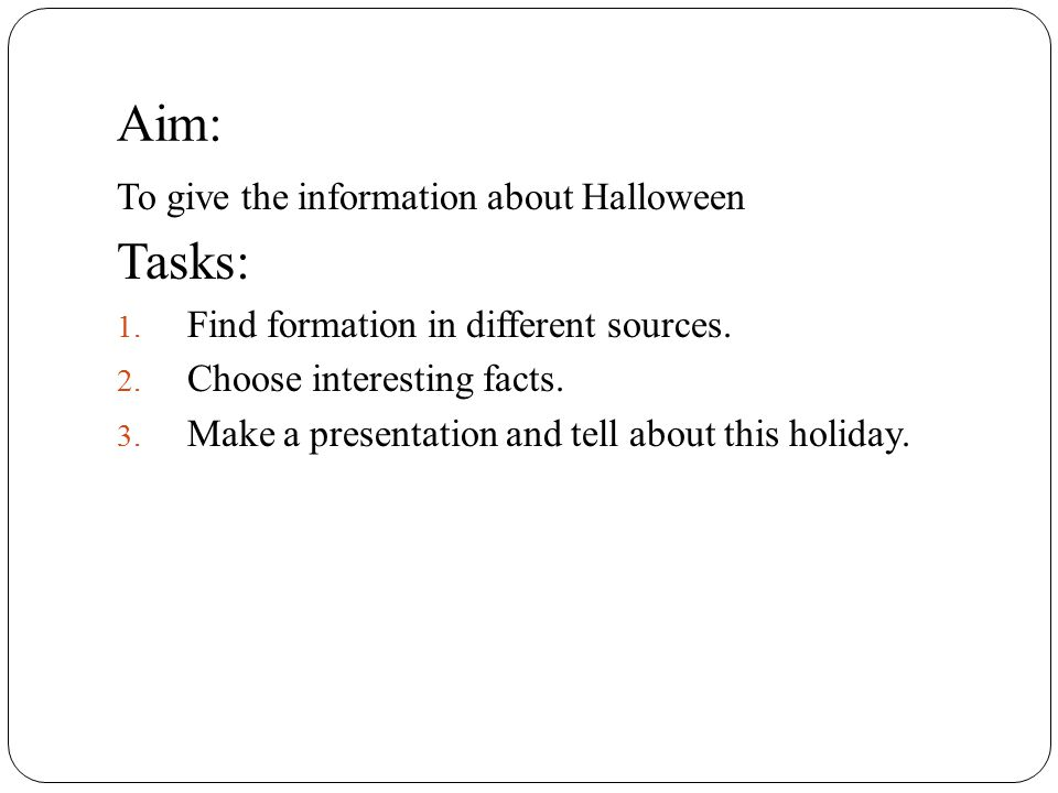Aim: To give the information about Halloween Tasks: 1. Find formation in different sources. 2. Choose interesting facts. 3. Make a presentation and te
