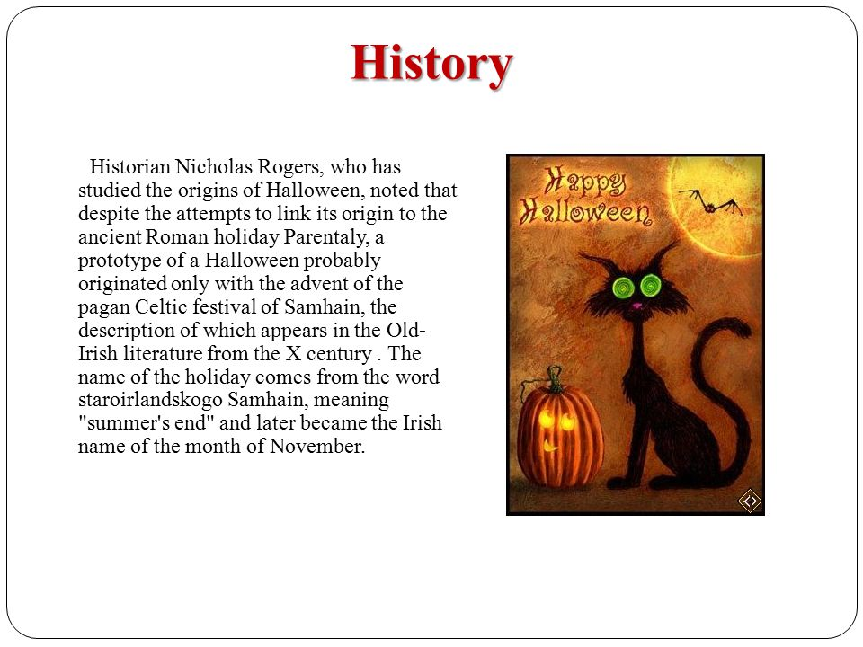 History Historian Nicholas Rogers, who has studied the origins of Halloween, noted that despite the attempts to link its origin to the ancient Roman holiday Parentaly, a prototype of a Halloween probably originated only with the advent of the pagan Celtic festival of Samhain, the description of which appears in the Old- Irish literature from the X century.