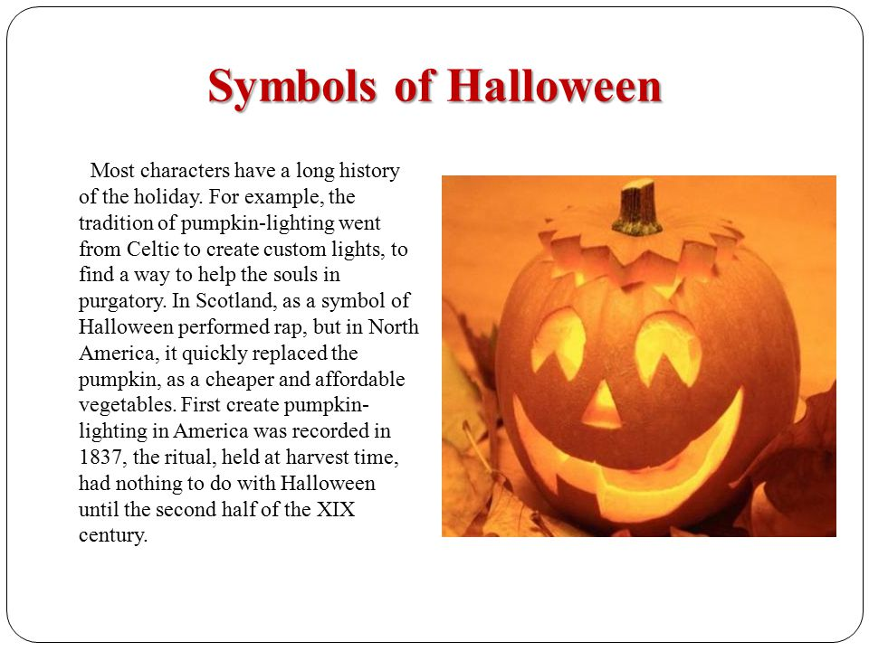 Symbols of Halloween Most characters have a long history of the holiday. For example, the tradition of pumpkin-lighting went from Celtic to create cus