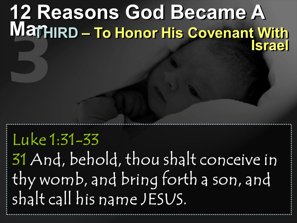 3 12 Reasons God Became A Man THIRD – To Honor His Covenant With Israel Luke 1:31-33 31 And, behold, thou shalt conceive in thy womb, and bring forth