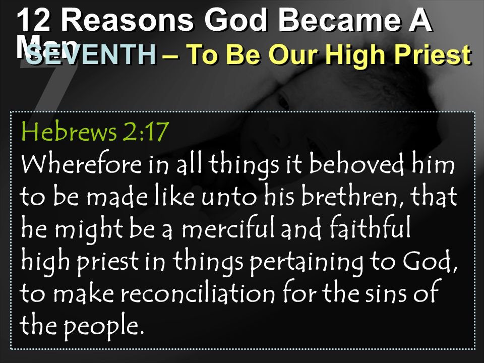 7 12 Reasons God Became A Man SEVENTH – To Be Our High Priest Hebrews 2:17 Wherefore in all things it behoved him to be made like unto his brethren, t