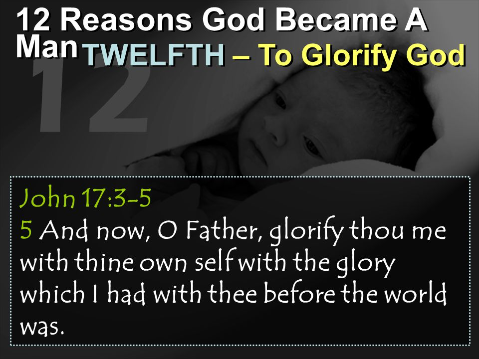 12 12 Reasons God Became A Man TWELFTH – To Glorify God John 17:3-5 5 And now, O Father, glorify thou me with thine own self with the glory which I ha