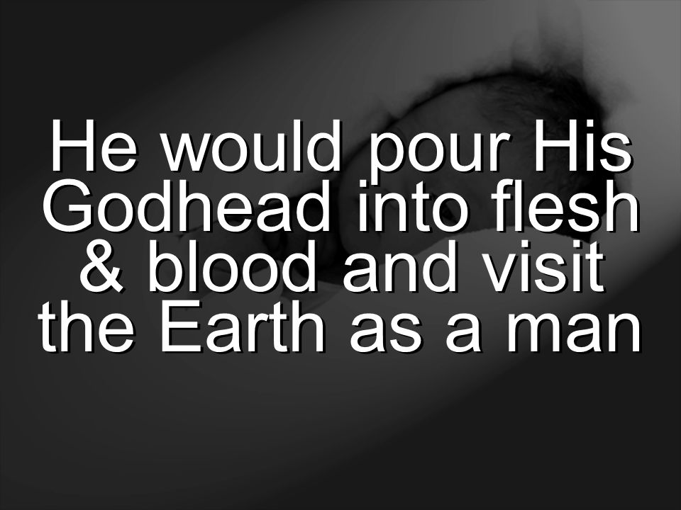 He would pour His Godhead into flesh & blood and visit the Earth as a man