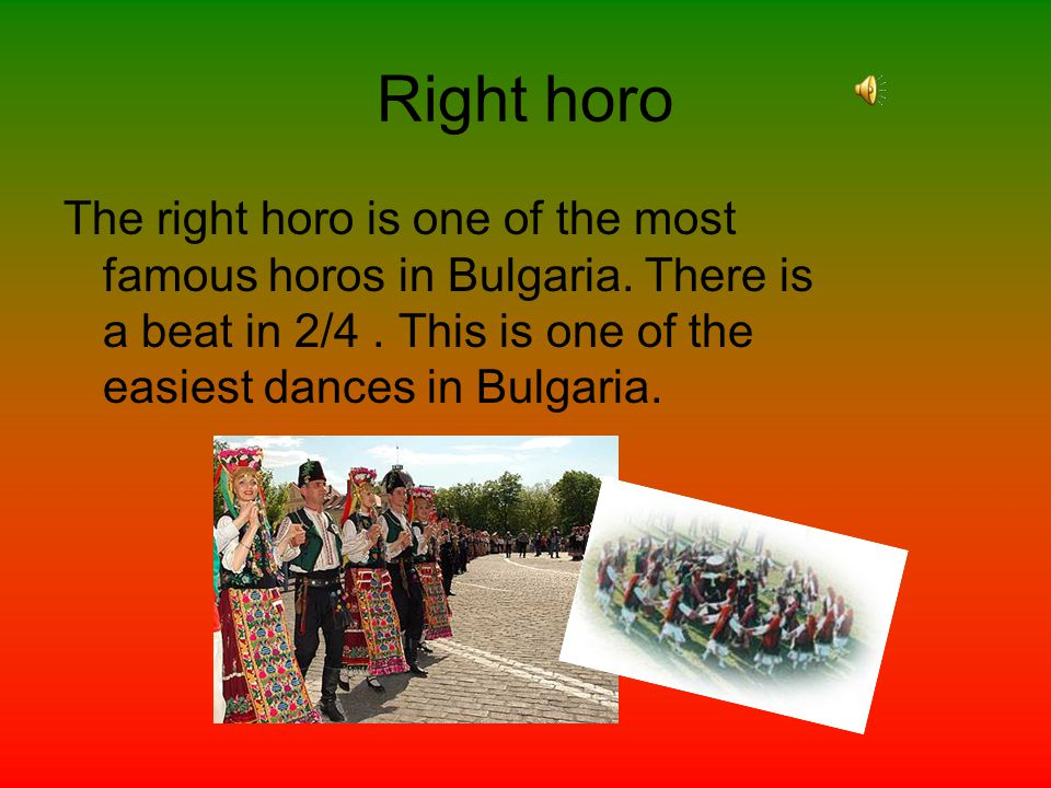 Right horo The right horo is one of the most famous horos in Bulgaria. There is a beat in 2/4. This is one of the easiest dances in Bulgaria.