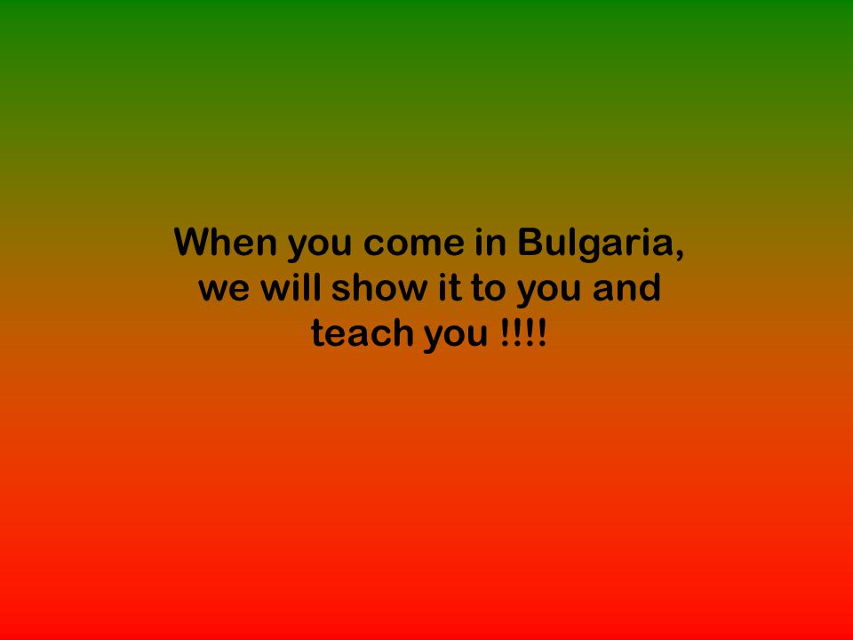 When you come in Bulgaria, we will show it to you and teach you !!!!