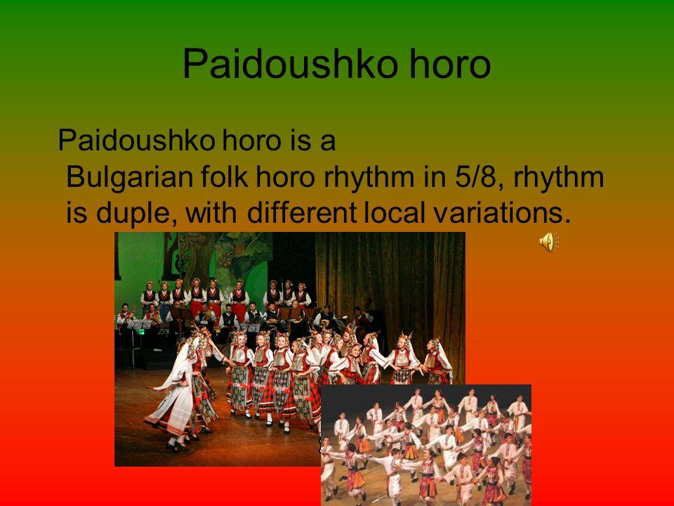 Paidoushko horo Paidoushko horo is a Bulgarian folk horo rhythm in 5/8, rhythm is duple, with different local variations.