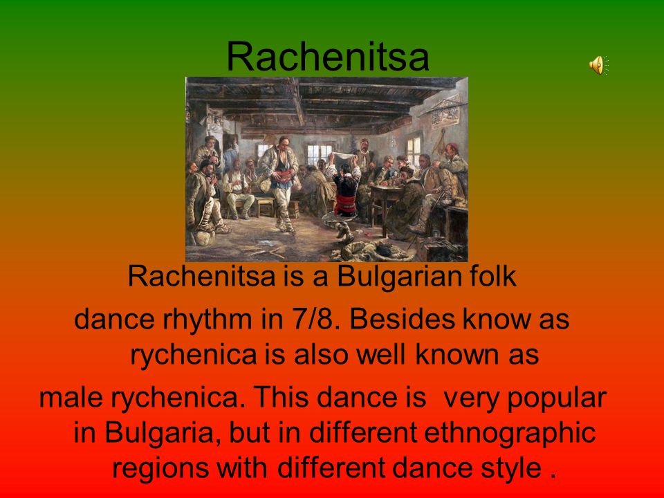 Rachenitsa Rachenitsa is a Bulgarian folk dance rhythm in 7/8. Besides know as rychenica is also well known as male rychenica. This dance is very popu