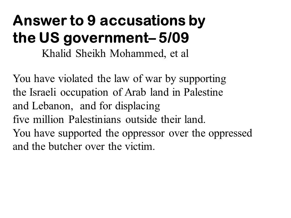 Answer to 9 accusations by the US government– 5/09 Khalid Sheikh Mohammed, et al You have violated the law of war by supporting the Israeli occupation of Arab land in Palestine and Lebanon, and for displacing five million Palestinians outside their land.