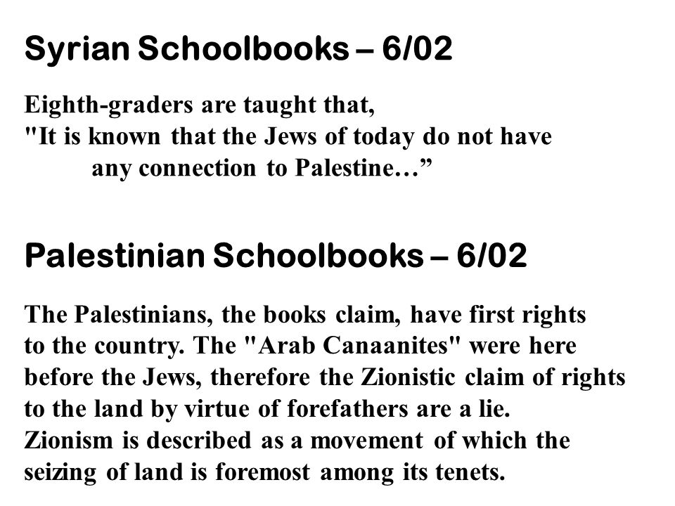 Syrian Schoolbooks – 6/02 Eighth-graders are taught that, It is known that the Jews of today do not have any connection to Palestine… Palestinian Schoolbooks – 6/02 The Palestinians, the books claim, have first rights to the country.