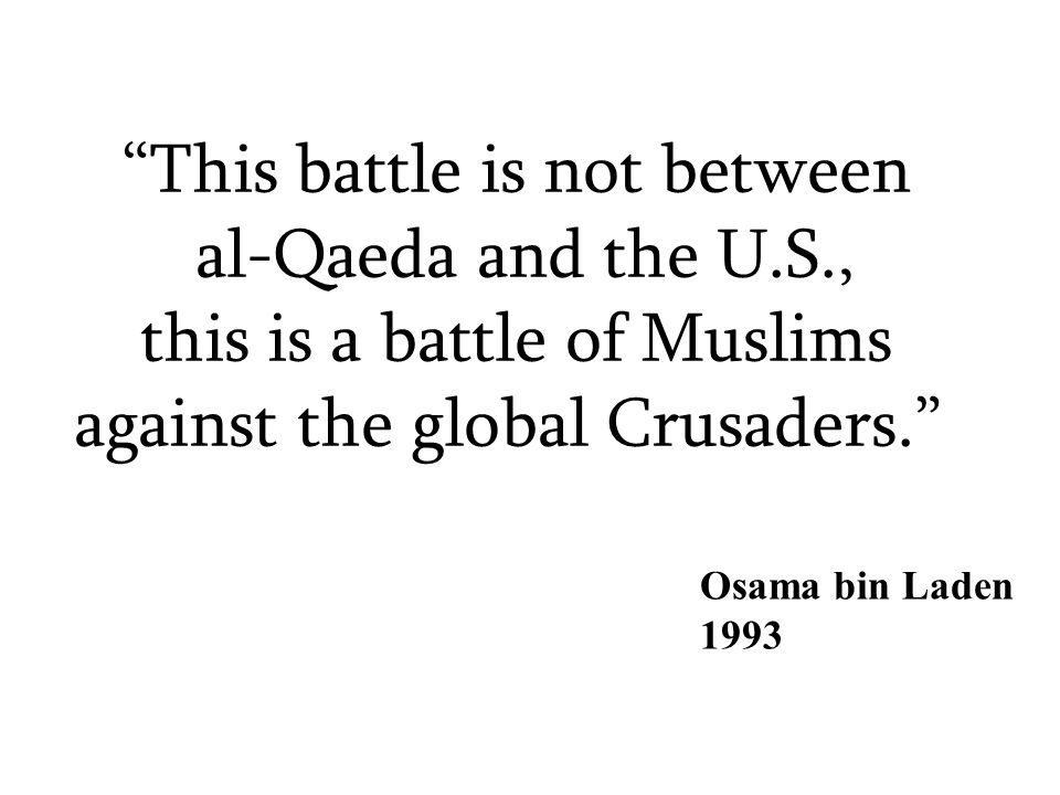 This battle is not between al-Qaeda and the U.S., this is a battle of Muslims against the global Crusaders. Osama bin Laden 1993