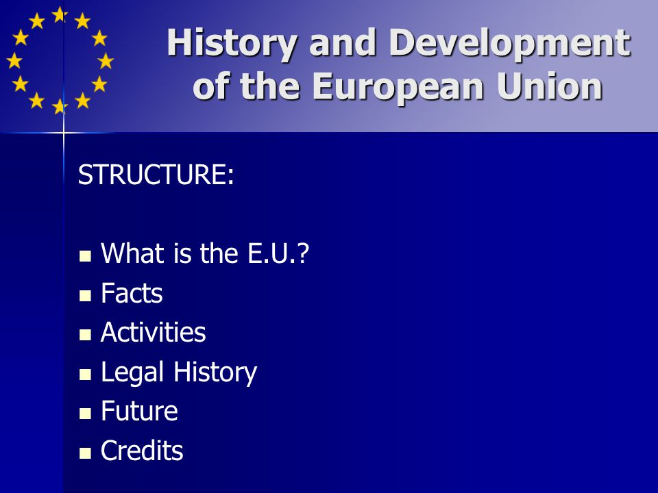 History and Development of the European Union STRUCTURE: What is the E.U.? Facts Activities Legal History Future Credits