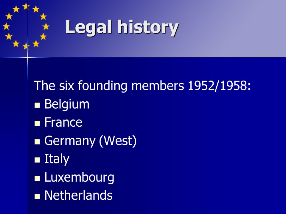 Legal history The six founding members 1952/1958: Belgium France Germany (West) Italy Luxembourg Netherlands