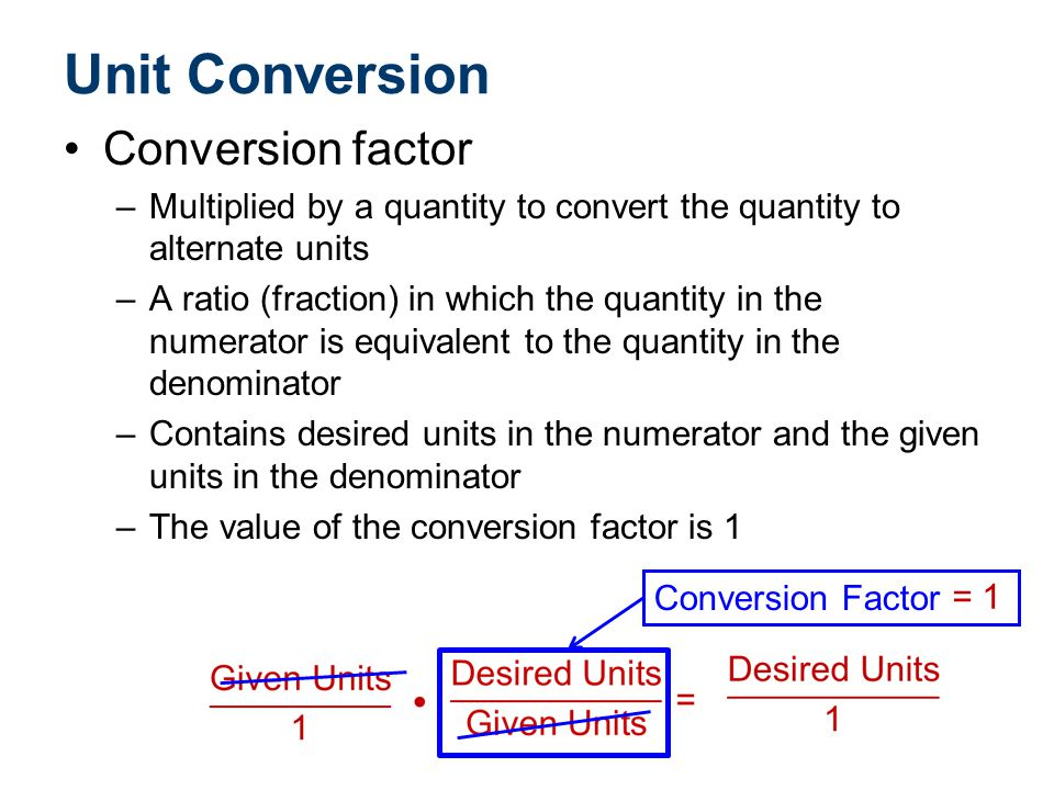 Unit Conversion Conversion factor –Using a conversion factor to cancel unwanted units is similar to multiplying fractions.