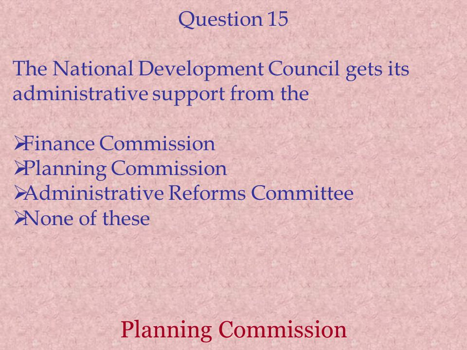 Planning Commission Question 15 The National Development Council gets its administrative support from the  Finance Commission  Planning Commission  Administrative Reforms Committee  None of these