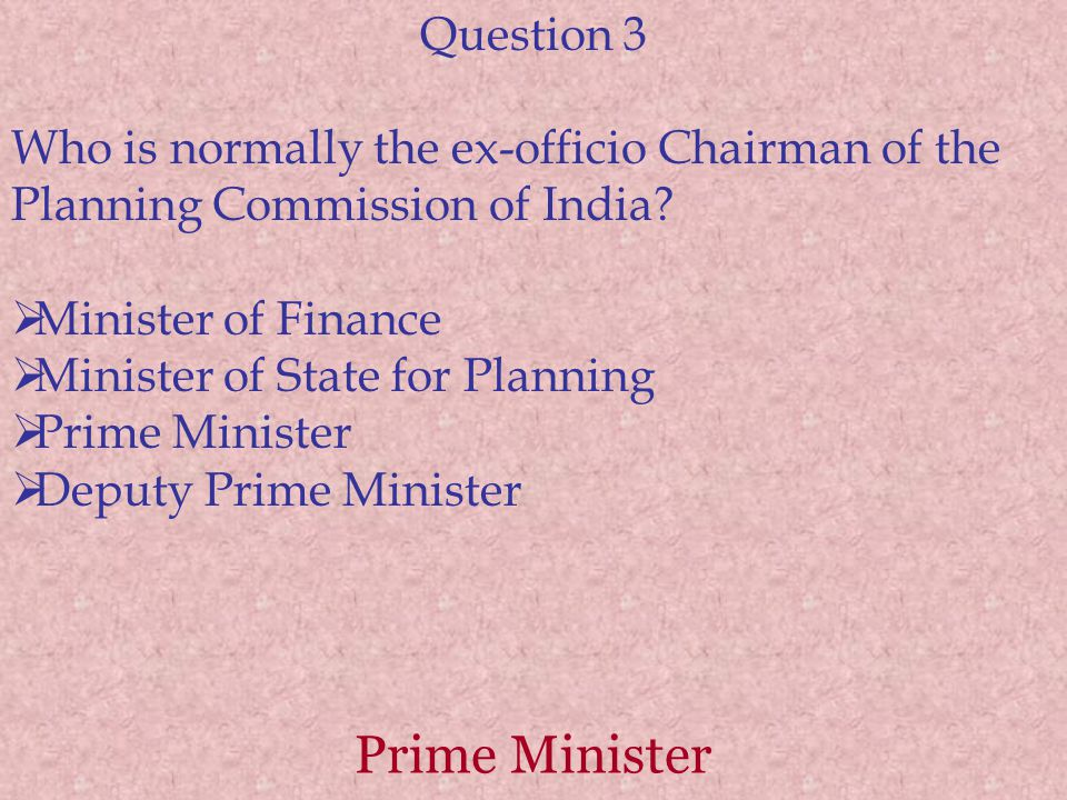 Prime Minister Question 3 Who is normally the ex-officio Chairman of the Planning Commission of India.