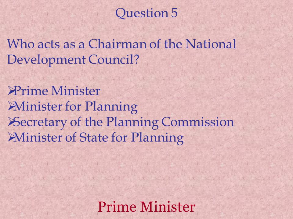 Prime Minister Question 5 Who acts as a Chairman of the National Development Council.