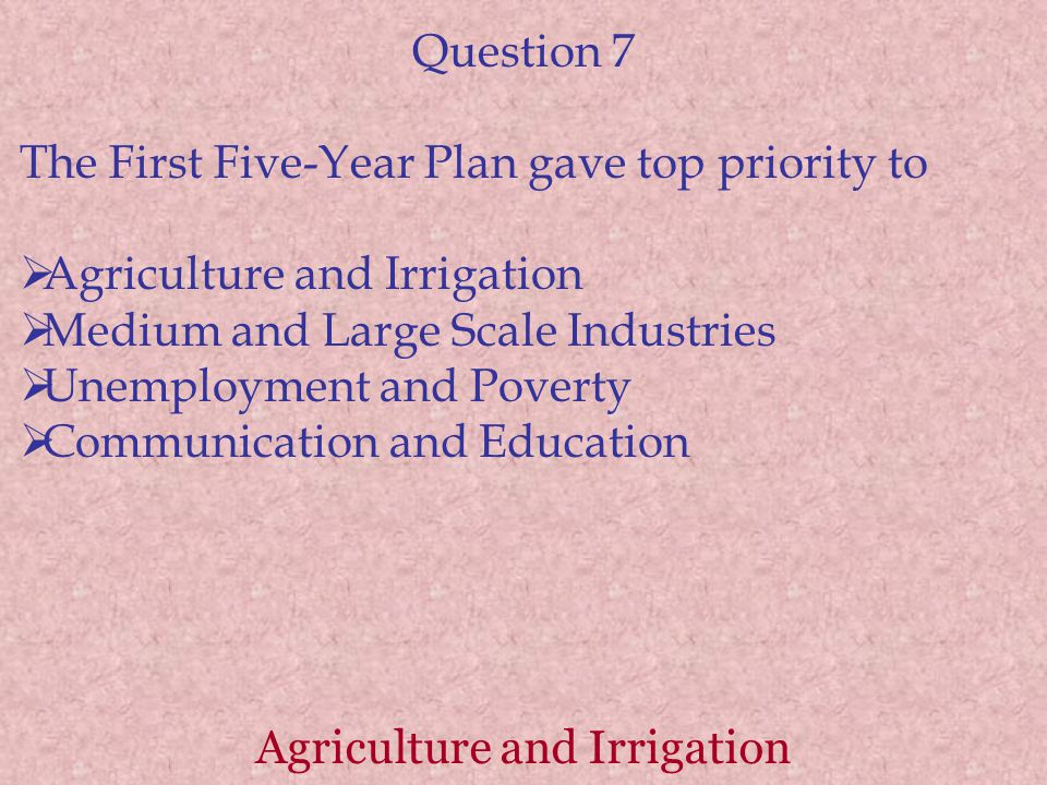 Agriculture and Irrigation Question 7 The First Five-Year Plan gave top priority to  Agriculture and Irrigation  Medium and Large Scale Industries  Unemployment and Poverty  Communication and Education
