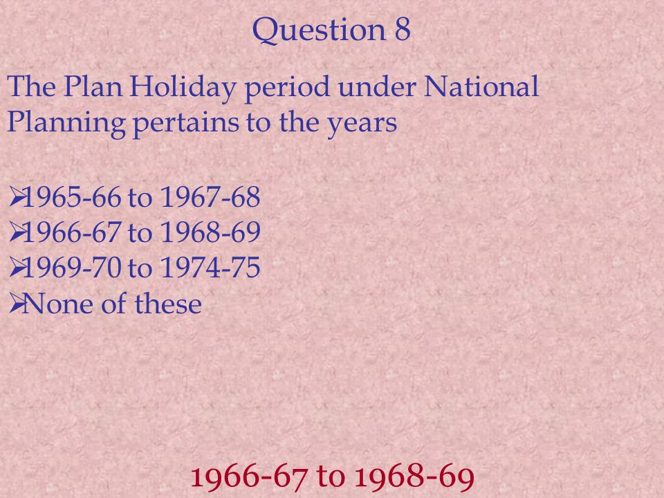 Question 8 The Plan Holiday period under National Planning pertains to the years  1965-66 to 1967-68  1966-67 to 1968-69  1969-70 to 1974-75  None of these 1966-67 to 1968-69
