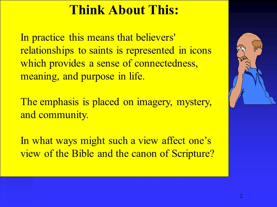 2 Think About This: In practice this means that believers relationships to saints is represented in icons which provides a sense of connectedness, meaning, and purpose in life.
