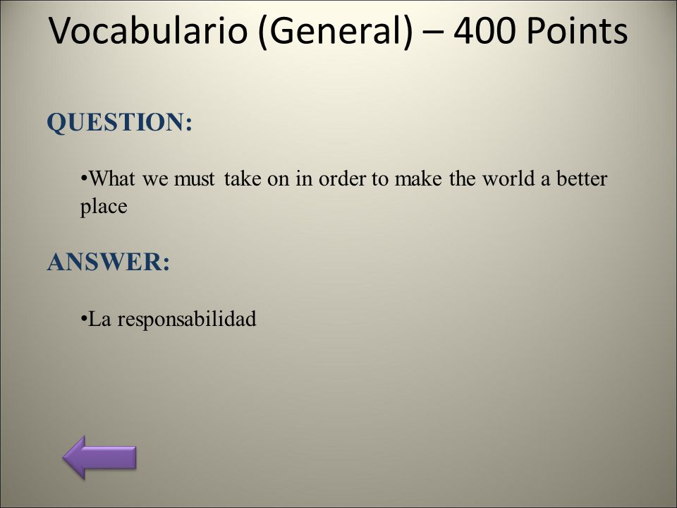 Vocabulario (General) – 400 Points QUESTION: What we must take on in order to make the world a better place ANSWER: La responsabilidad