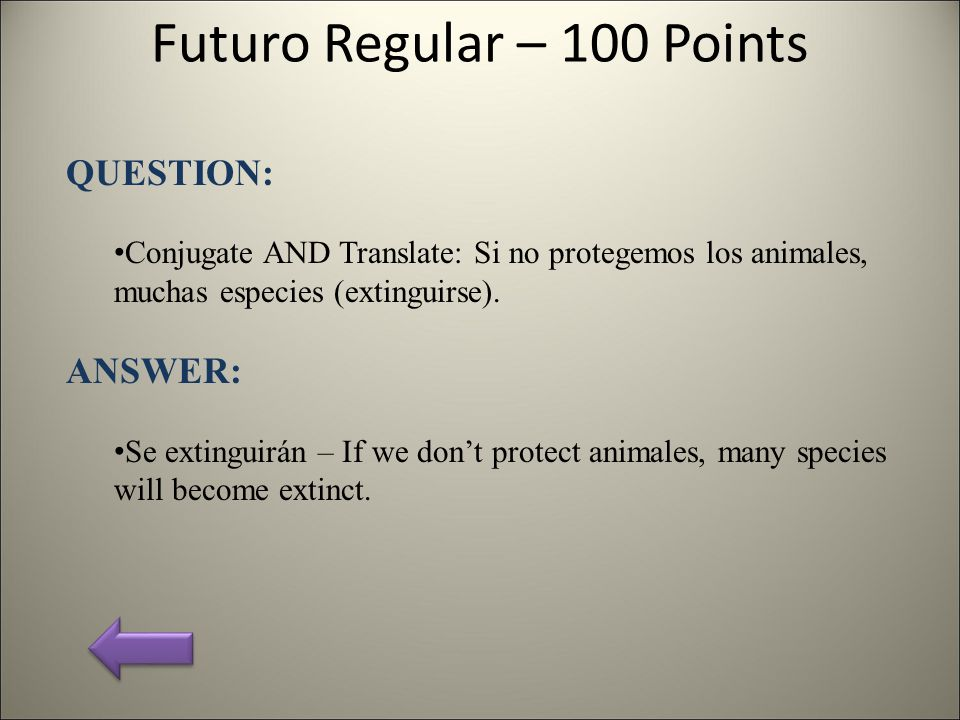 Futuro Regular – 100 Points QUESTION: Conjugate AND Translate: Si no protegemos los animales, muchas especies (extinguirse). ANSWER: Se extinguirán –