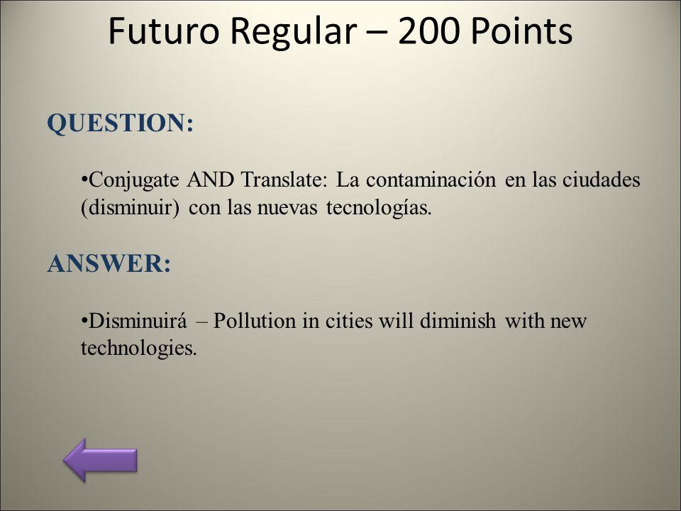 Futuro Regular – 200 Points QUESTION: Conjugate AND Translate: La contaminación en las ciudades (disminuir) con las nuevas tecnologías.