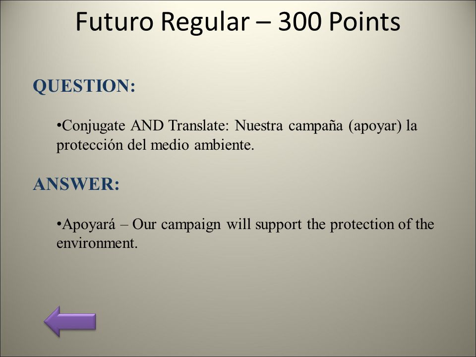 Futuro Regular – 300 Points QUESTION: Conjugate AND Translate: Nuestra campaña (apoyar) la protección del medio ambiente. ANSWER: Apoyará – Our campai