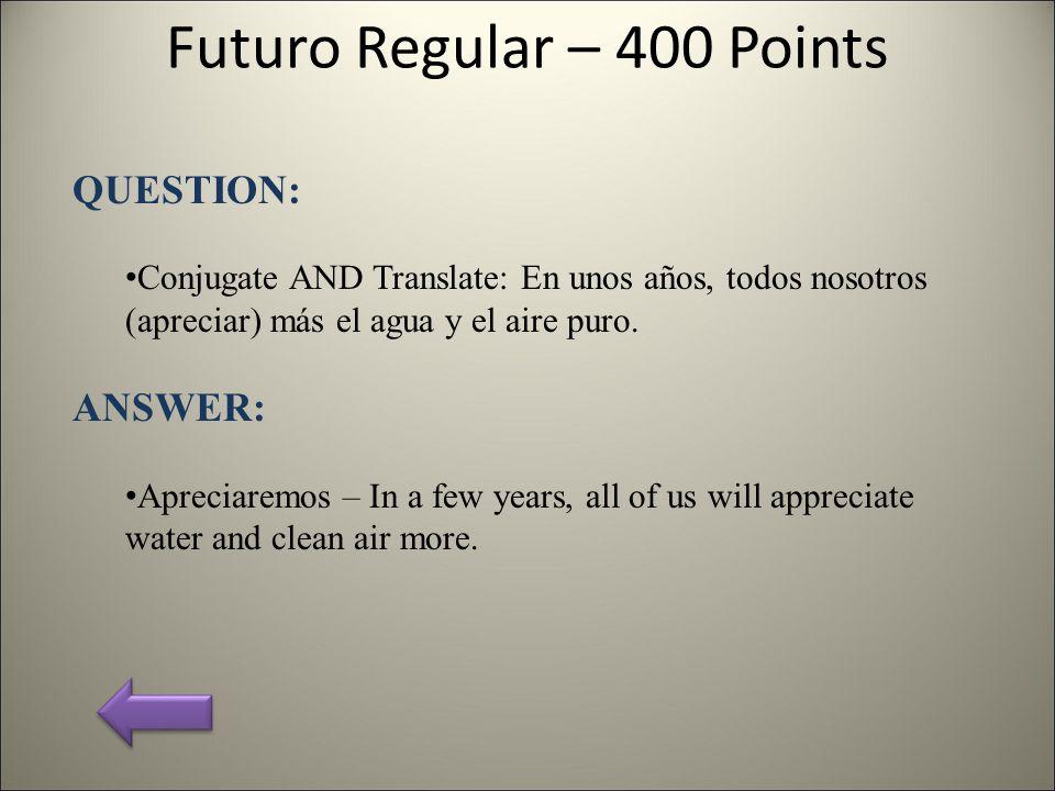 Futuro Regular – 400 Points QUESTION: Conjugate AND Translate: En unos años, todos nosotros (apreciar) más el agua y el aire puro.