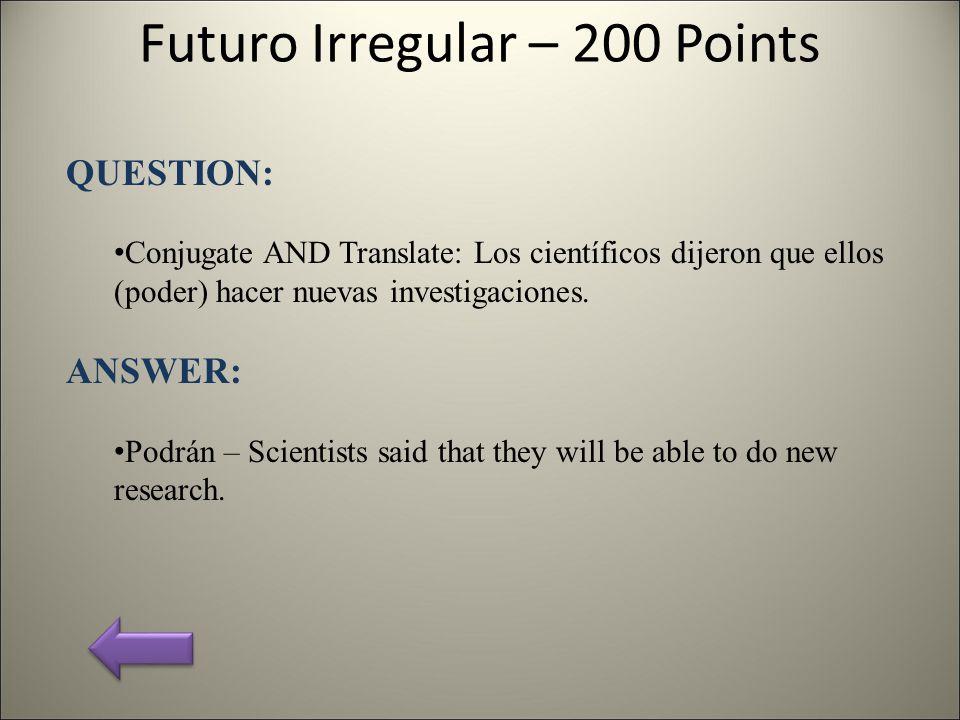 Futuro Irregular – 200 Points QUESTION: Conjugate AND Translate: Los científicos dijeron que ellos (poder) hacer nuevas investigaciones.
