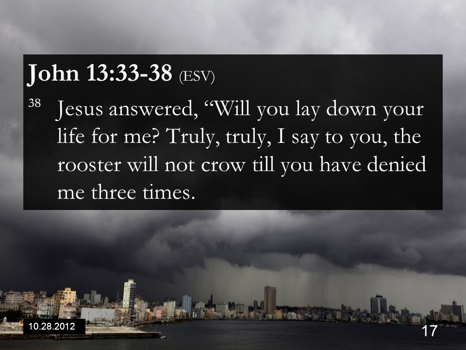 10.28.2012 17 John 13:33-38 (ESV) 38 Jesus answered, Will you lay down your life for me.