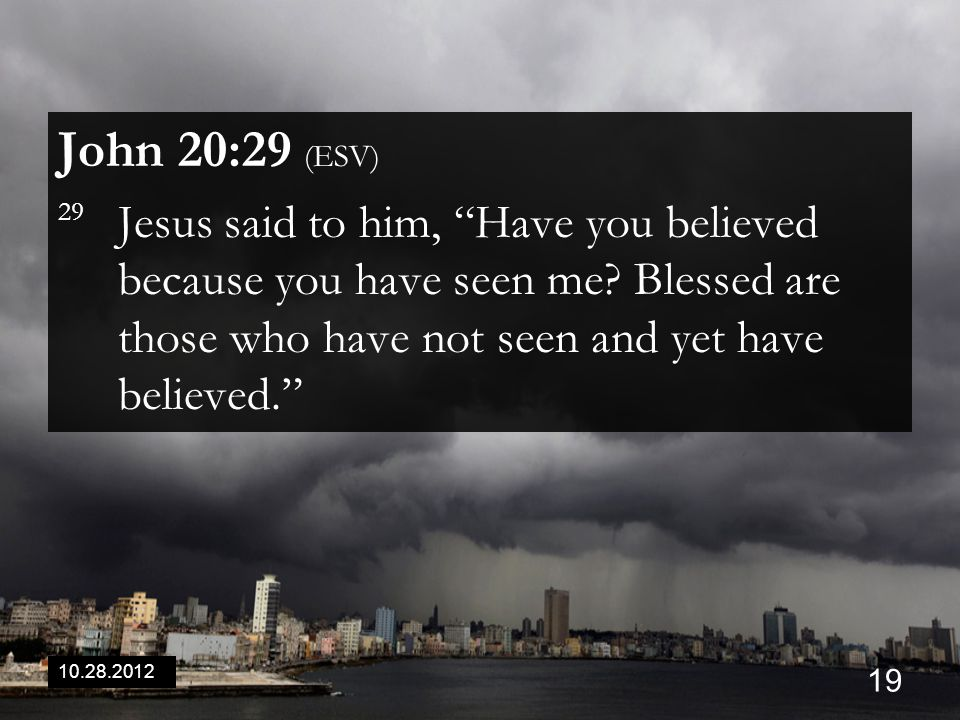 10.28.2012 19 John 20:29 (ESV) 29 Jesus said to him, Have you believed because you have seen me.