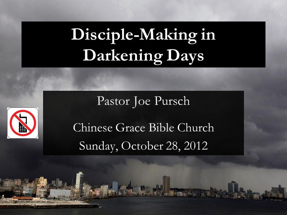 Disciple-Making in Darkening Days Pastor Joe Pursch Chinese Grace Bible Church Sunday, October 28, 2012