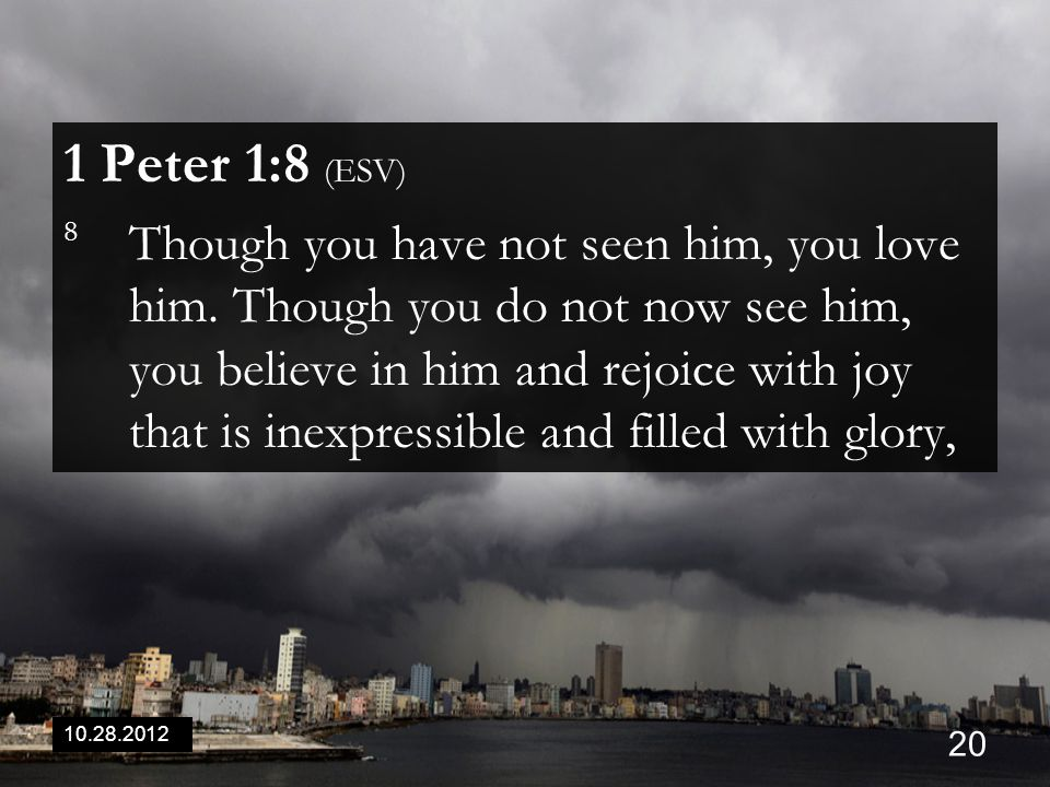 10.28.2012 20 1 Peter 1:8 (ESV) 8 Though you have not seen him, you love him. Though you do not now see him, you believe in him and rejoice with joy t
