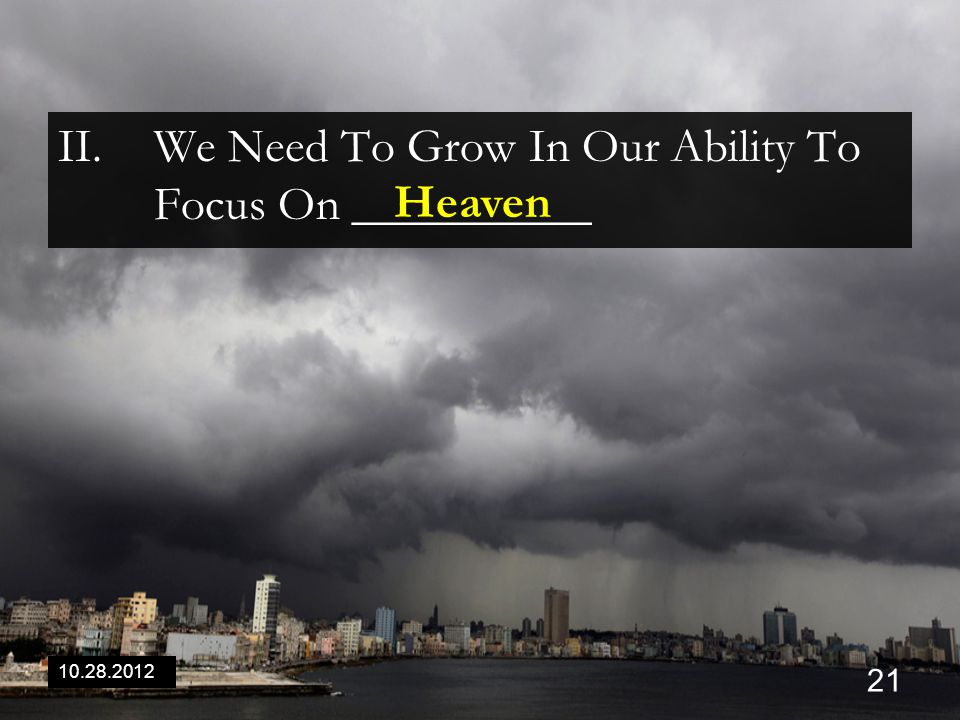 10.28.2012 21 II.We Need To Grow In Our Ability To Focus On __________ Heaven